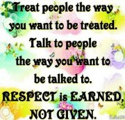 Treat people the way you want to be treated. Respect is earned, not given.