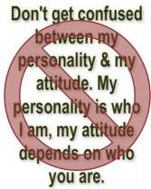 Don't get confused between my personality & my attitude. My personality is who I am. My attitude depends on who you are.